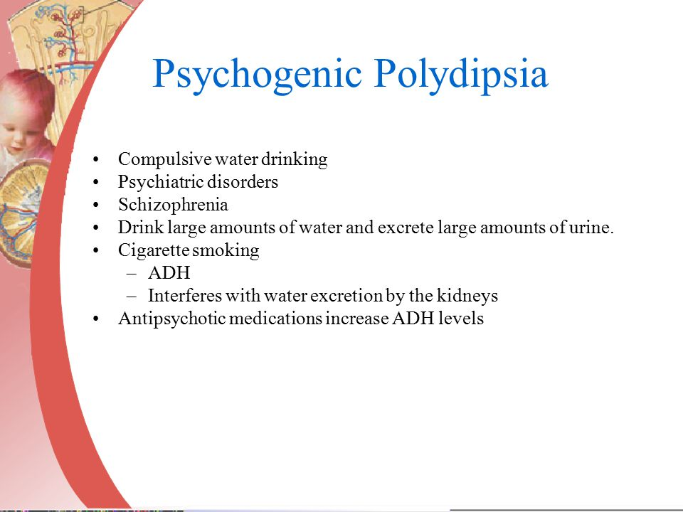 Psychogenic Polydipsia Compulsive water drinking Psychiatric disorders Schizophrenia Drink large amounts of water and excrete large amounts of urine.