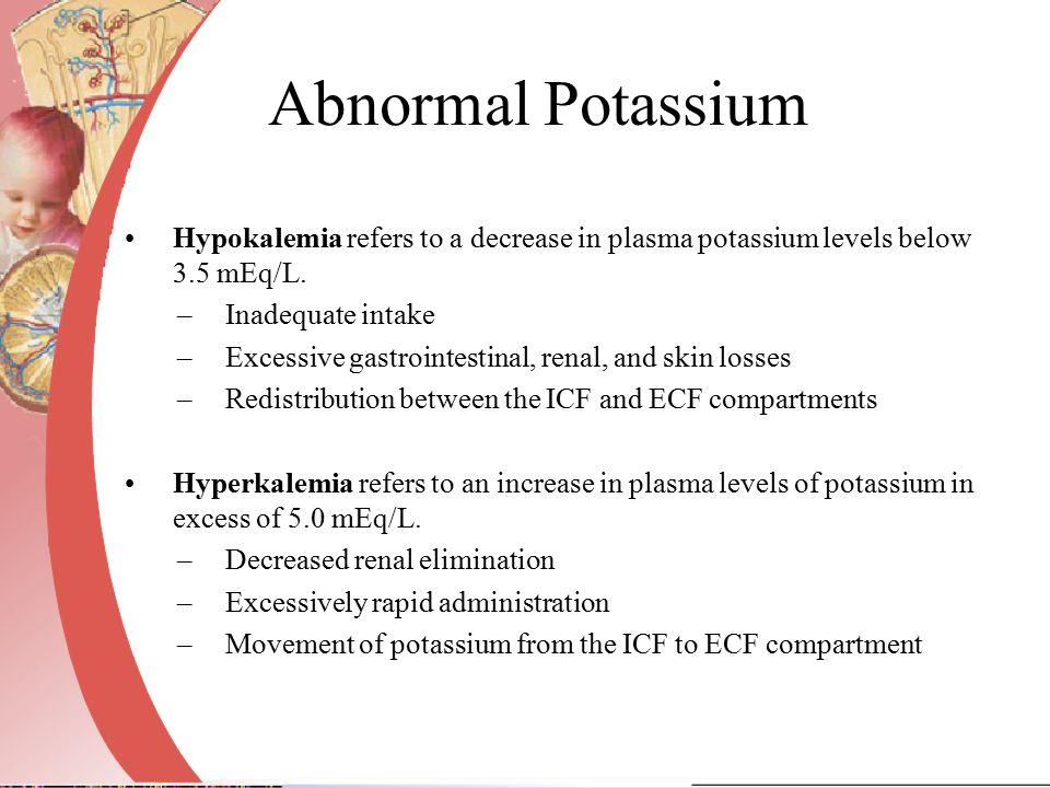 Abnormal Potassium Hypokalemia refers to a decrease in plasma potassium levels below 3.5 mEq/L. –Inadequate intake –Excessive gastrointestinal, renal,