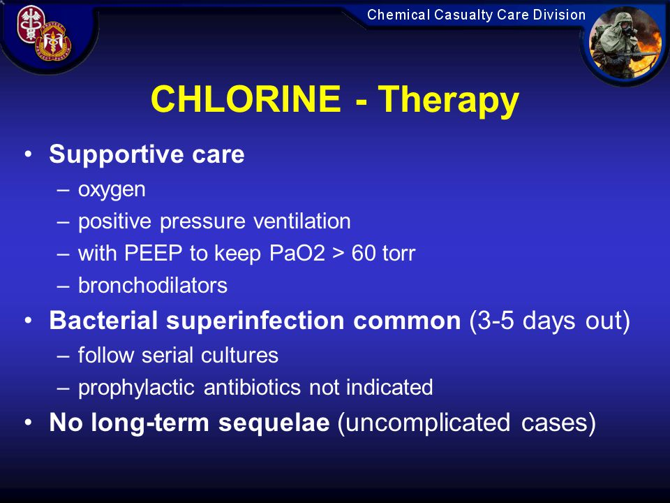 CHLORINE - Therapy Supportive care –oxygen –positive pressure ventilation –with PEEP to keep PaO2 > 60 torr –bronchodilators Bacterial superinfection common (3-5 days out) –follow serial cultures –prophylactic antibiotics not indicated No long-term sequelae (uncomplicated cases)