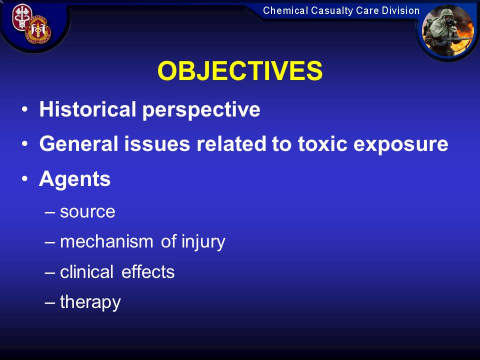 OBJECTIVES Historical perspective General issues related to toxic exposure Agents –source –mechanism of injury –clinical effects –therapy