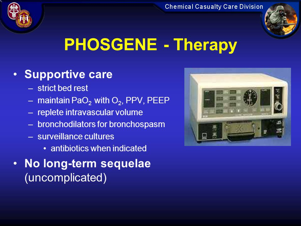 PHOSGENE - Therapy Supportive care –strict bed rest –maintain PaO 2 with O 2, PPV, PEEP –replete intravascular volume –bronchodilators for bronchospasm –surveillance cultures antibiotics when indicated No long-term sequelae (uncomplicated)
