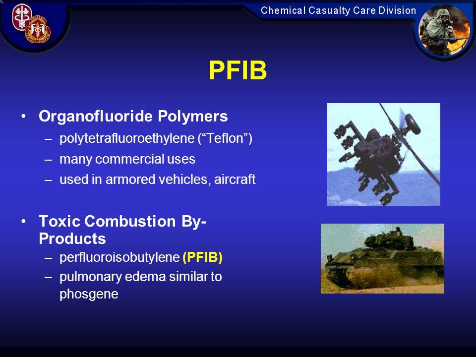 PFIB Organofluoride Polymers –polytetrafluoroethylene ( Teflon ) –many commercial uses –used in armored vehicles, aircraft Toxic Combustion By- Products –perfluoroisobutylene (PFIB) –pulmonary edema similar to phosgene