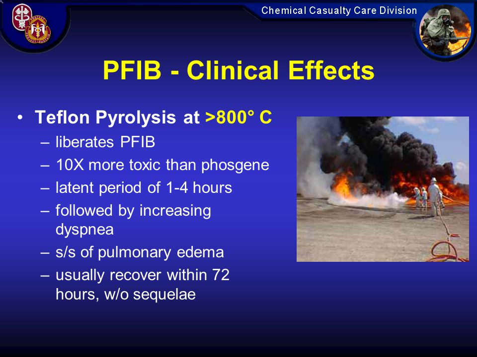 PFIB - Clinical Effects Teflon Pyrolysis at >800° C –liberates PFIB –10X more toxic than phosgene –latent period of 1-4 hours –followed by increasing dyspnea –s/s of pulmonary edema –usually recover within 72 hours, w/o sequelae