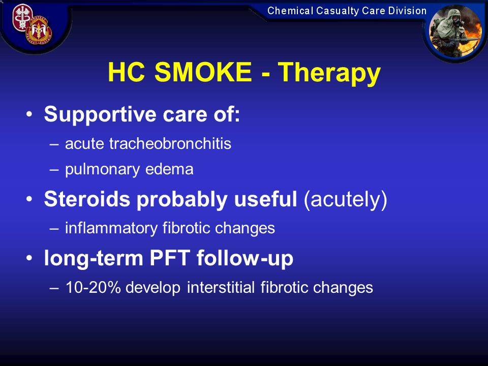 HC SMOKE - Therapy Supportive care of: –acute tracheobronchitis –pulmonary edema Steroids probably useful (acutely) –inflammatory fibrotic changes long-term PFT follow-up –10-20% develop interstitial fibrotic changes