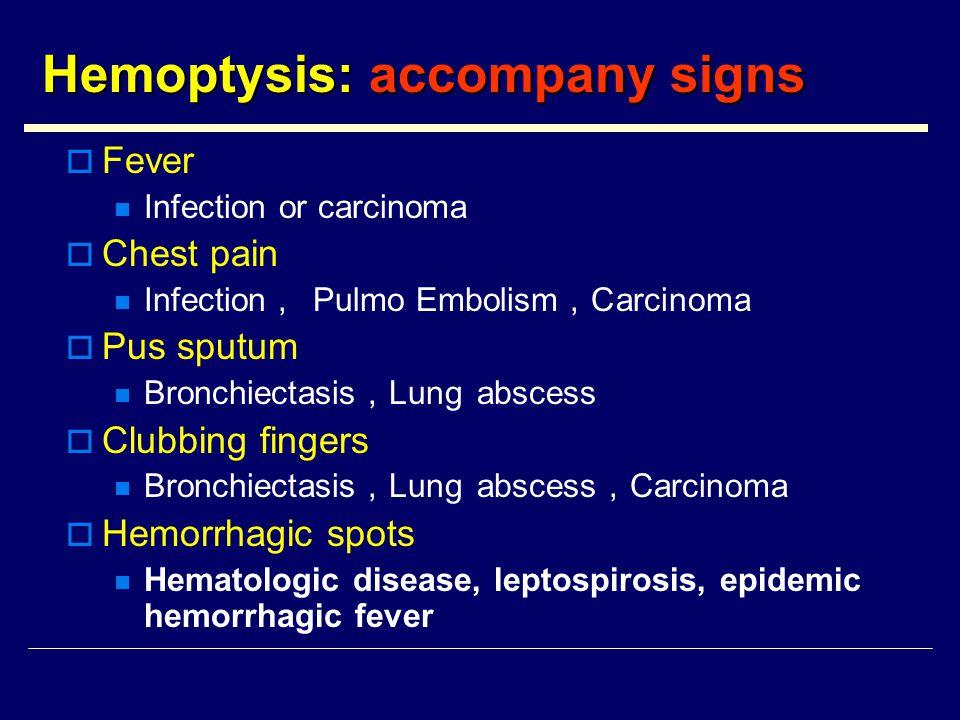 Hemoptysis: accompany signs  Fever Infection or carcinoma  Chest pain Infection , Pulmo Embolism , Carcinoma  Pus sputum Bronchiectasis , Lung abscess  Clubbing fingers Bronchiectasis , Lung abscess , Carcinoma  Hemorrhagic spots Hematologic disease, leptospirosis, epidemic hemorrhagic fever