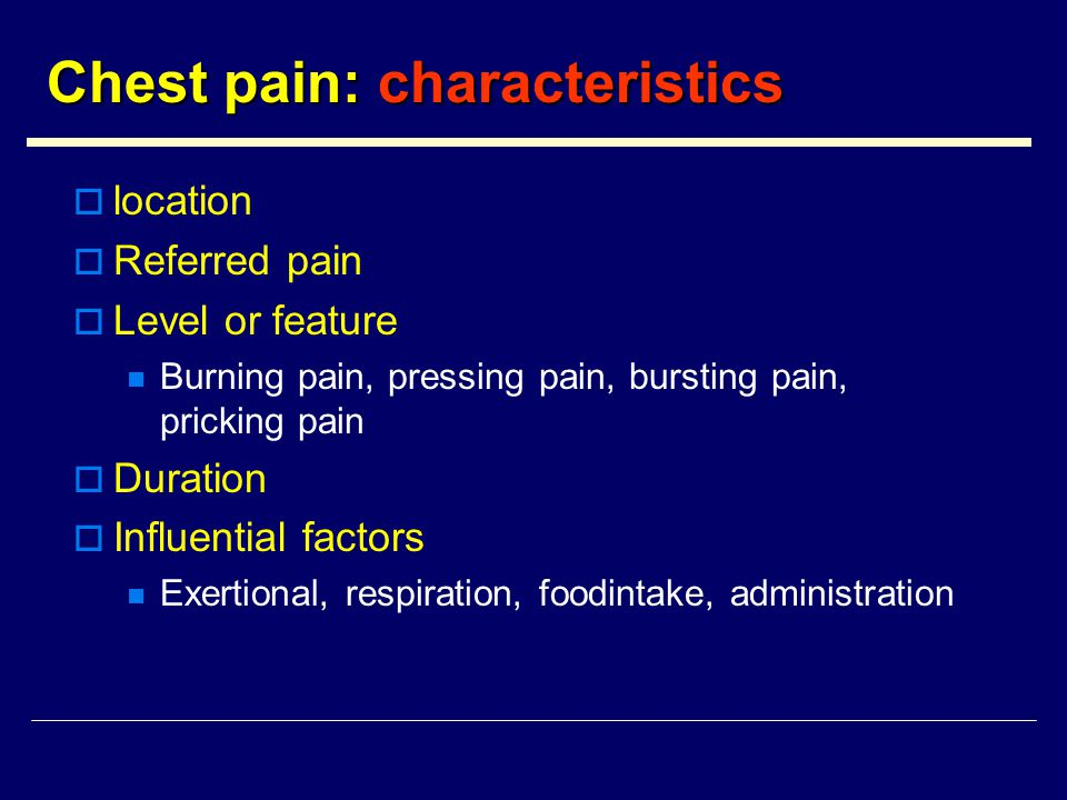 Chest pain: characteristics  location  Referred pain  Level or feature Burning pain, pressing pain, bursting pain, pricking pain  Duration  Influential factors Exertional, respiration, foodintake, administration