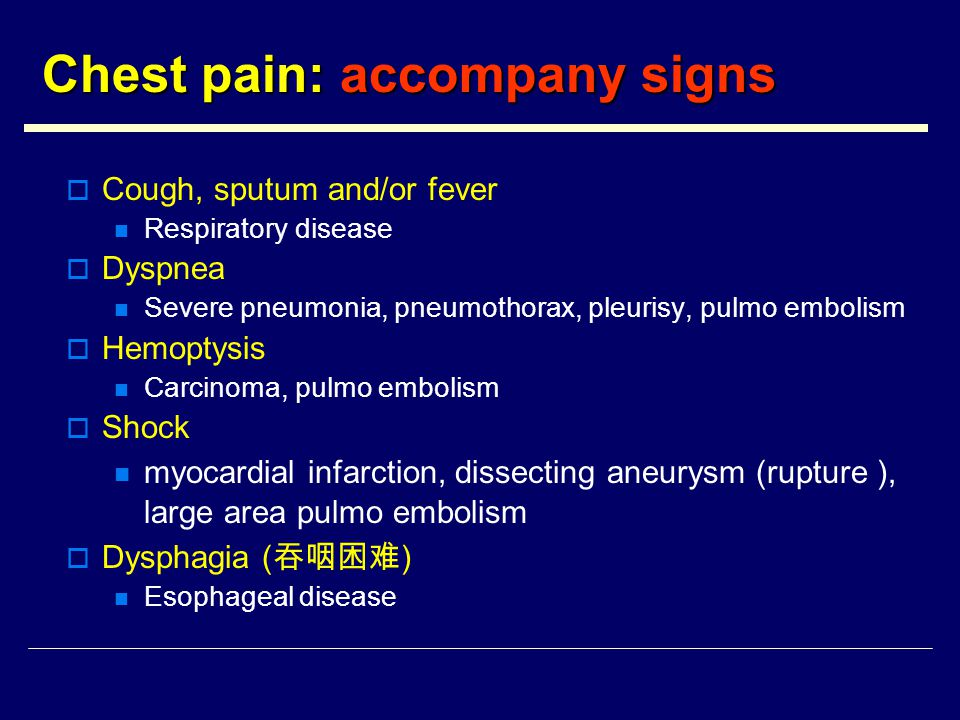 Chest pain: accompany signs  Cough, sputum and/or fever Respiratory disease  Dyspnea Severe pneumonia, pneumothorax, pleurisy, pulmo embolism  Hemoptysis Carcinoma, pulmo embolism  Shock myocardial infarction, dissecting aneurysm (rupture ), large area pulmo embolism  Dysphagia ( 吞咽困难 ) Esophageal disease