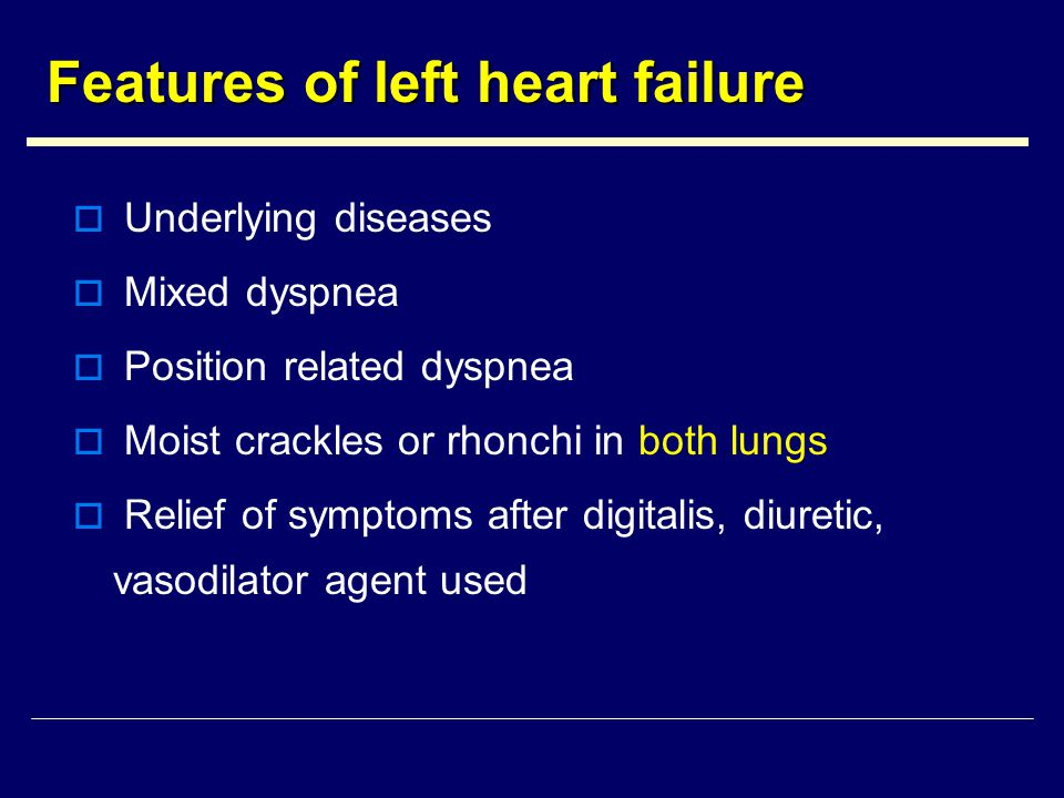 Features of left heart failure  Underlying diseases  Mixed dyspnea  Position related dyspnea  Moist crackles or rhonchi in both lungs  Relief of symptoms after digitalis, diuretic, vasodilator agent used