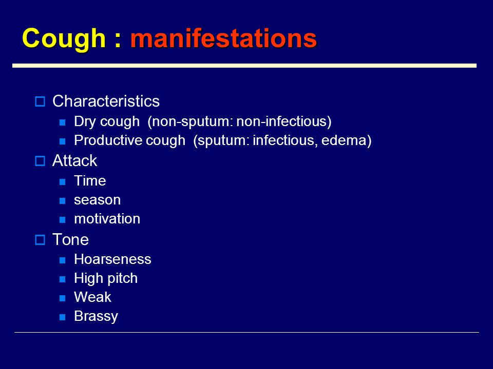 Cough : manifestations  Characteristics Dry cough (non-sputum: non-infectious) Productive cough (sputum: infectious, edema)  Attack Time season motivation  Tone Hoarseness High pitch Weak Brassy