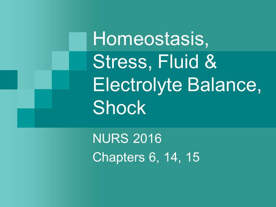 Homeostasis, Stress, Fluid & Electrolyte Balance, Shock NURS 2016 Chapters 6, 14, 15