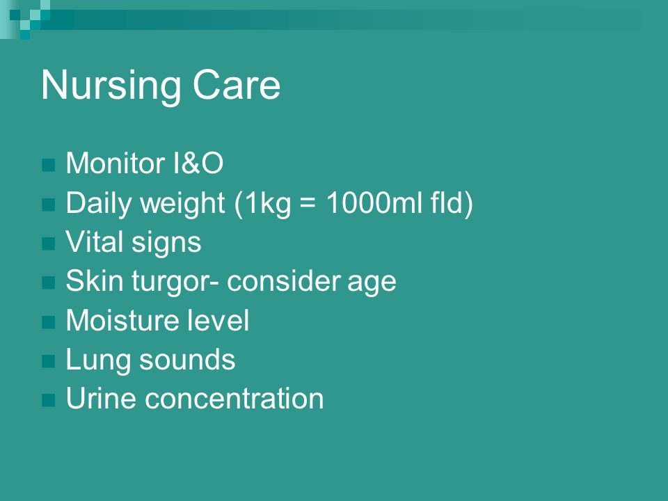 Nursing Care Monitor I&O Daily weight (1kg = 1000ml fld) Vital signs Skin turgor- consider age Moisture level Lung sounds Urine concentration