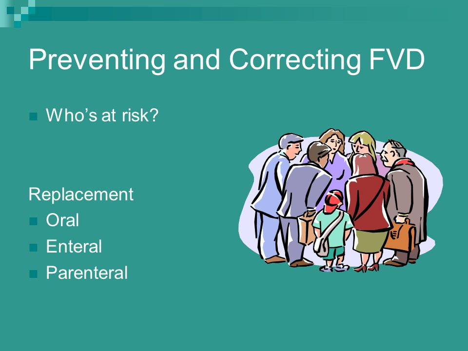 Preventing and Correcting FVD Who's at risk? Replacement Oral Enteral Parenteral