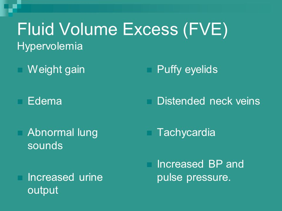 Fluid Volume Excess (FVE) Hypervolemia Weight gain Edema Abnormal lung sounds Increased urine output Puffy eyelids Distended neck veins Tachycardia Increased BP and pulse pressure.