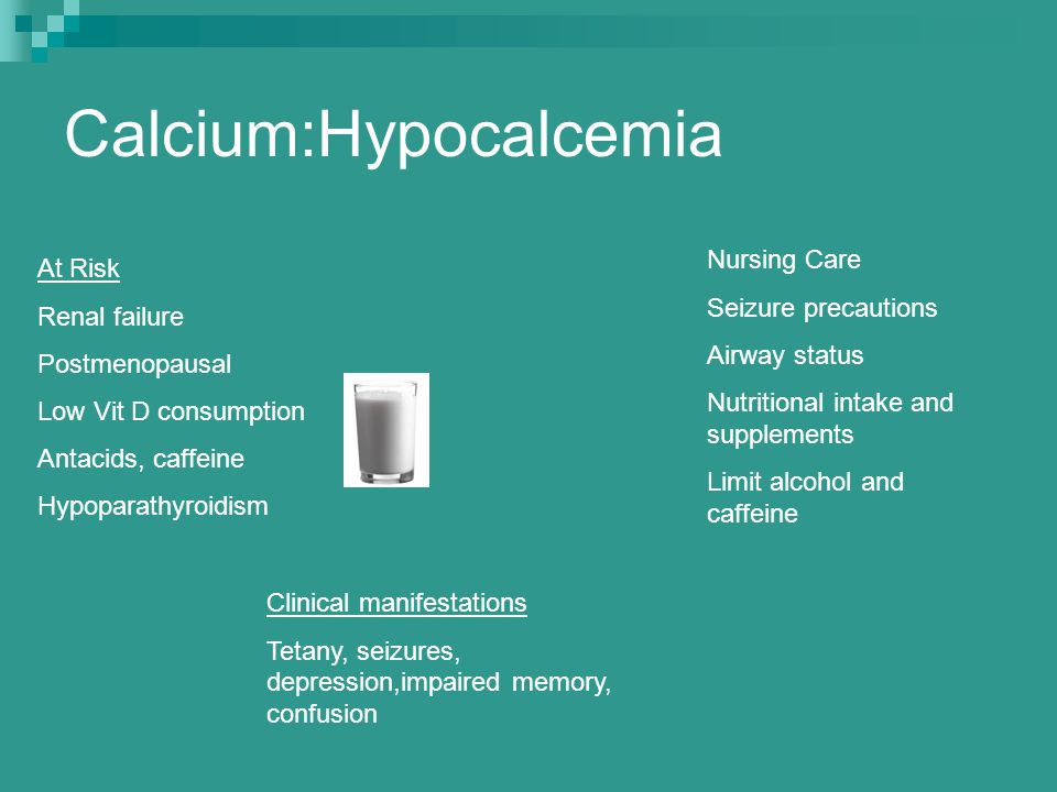 Calcium:Hypocalcemia At Risk Renal failure Postmenopausal Low Vit D consumption Antacids, caffeine Hypoparathyroidism Clinical manifestations Tetany,
