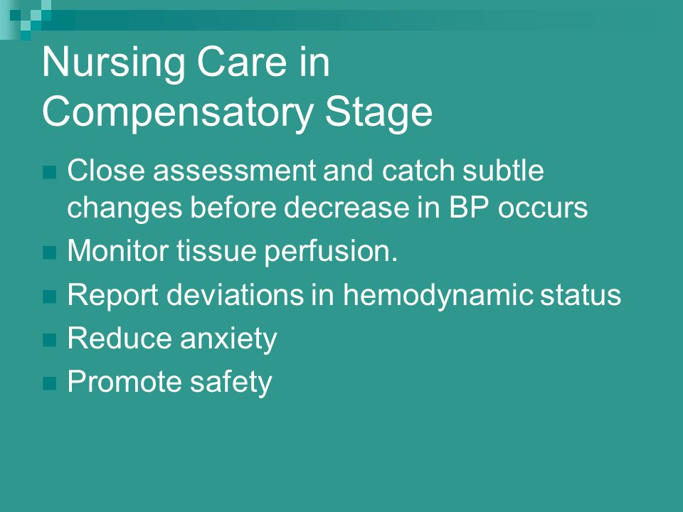 Nursing Care in Compensatory Stage Close assessment and catch subtle changes before decrease in BP occurs Monitor tissue perfusion. Report deviations