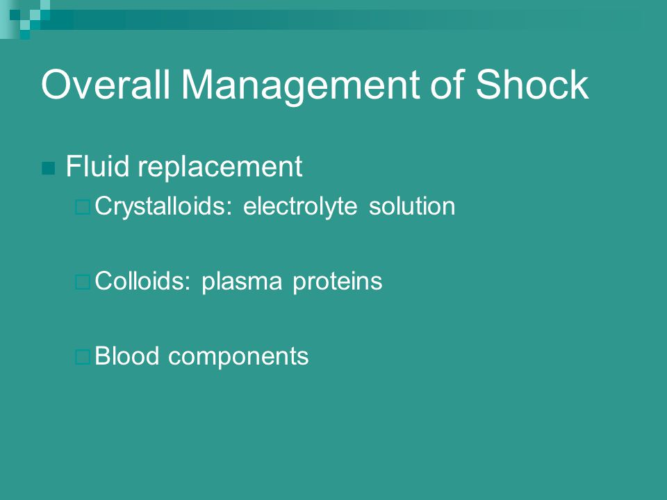 Overall Management of Shock Fluid replacement  Crystalloids: electrolyte solution  Colloids: plasma proteins  Blood components