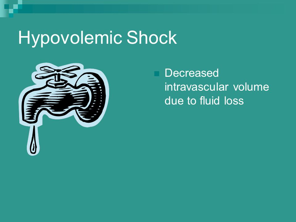 Hypovolemic Shock Decreased intravascular volume due to fluid loss