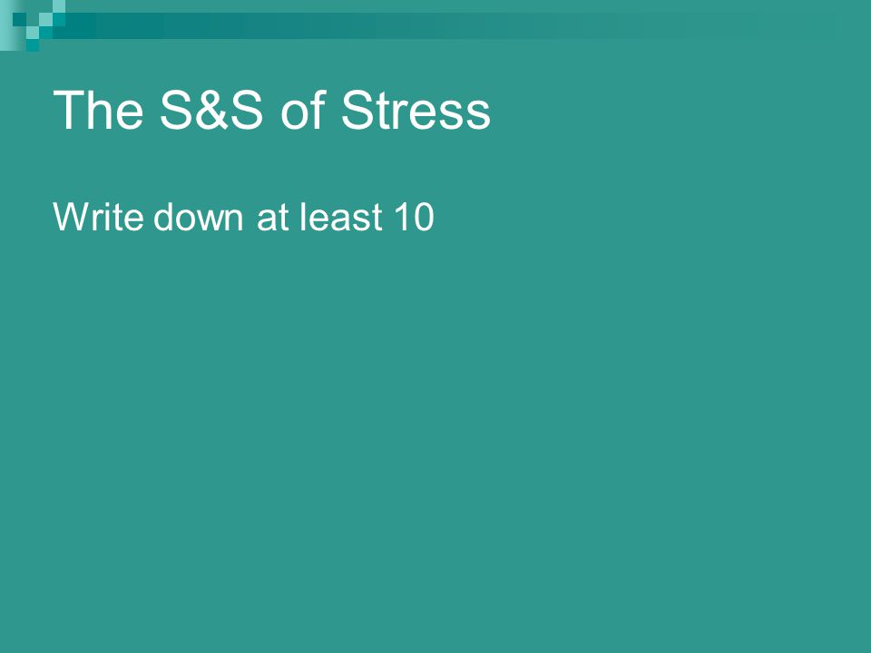 The S&S of Stress Write down at least 10