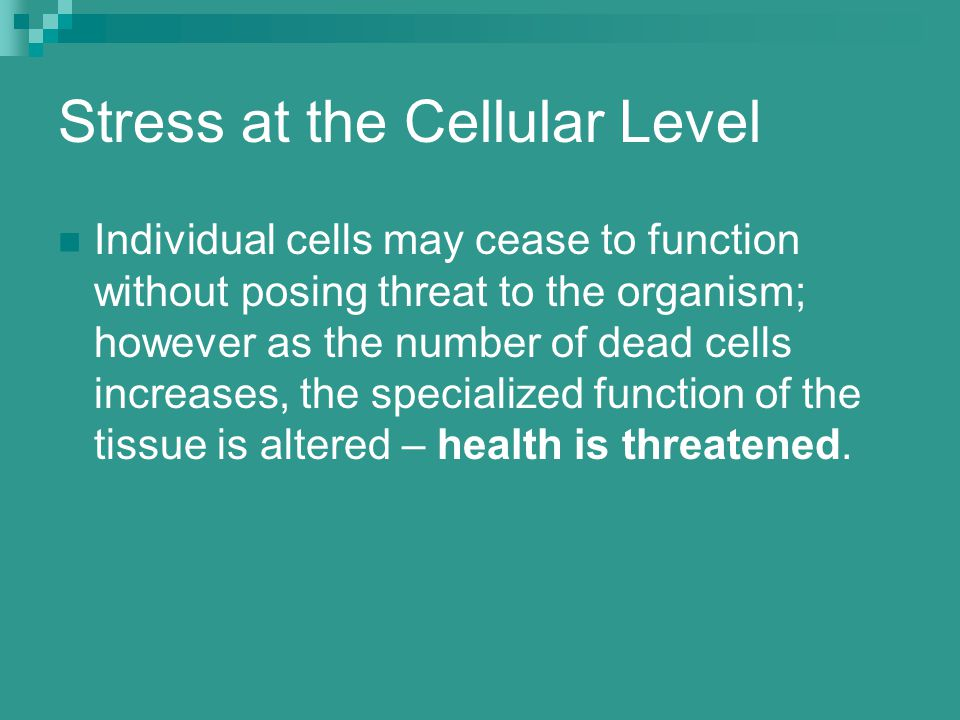Stress at the Cellular Level Individual cells may cease to function without posing threat to the organism; however as the number of dead cells increases, the specialized function of the tissue is altered – health is threatened.