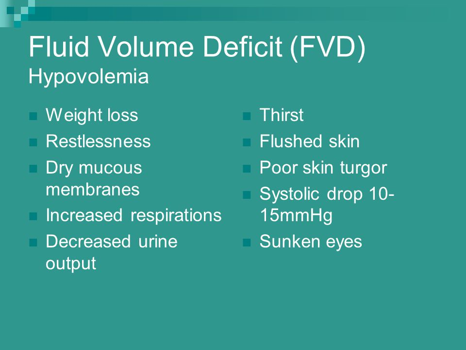Fluid Volume Deficit (FVD) Hypovolemia Weight loss Restlessness Dry mucous membranes Increased respirations Decreased urine output Thirst Flushed skin Poor skin turgor Systolic drop 10- 15mmHg Sunken eyes