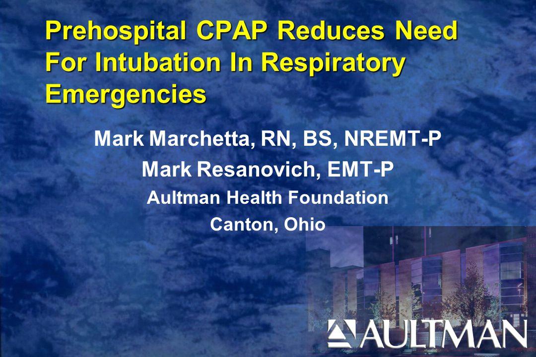 Prehospital CPAP Reduces Need For Intubation In Respiratory Emergencies Mark Marchetta, RN, BS, NREMT-P Mark Resanovich, EMT-P Aultman Health Foundation Canton, Ohio
