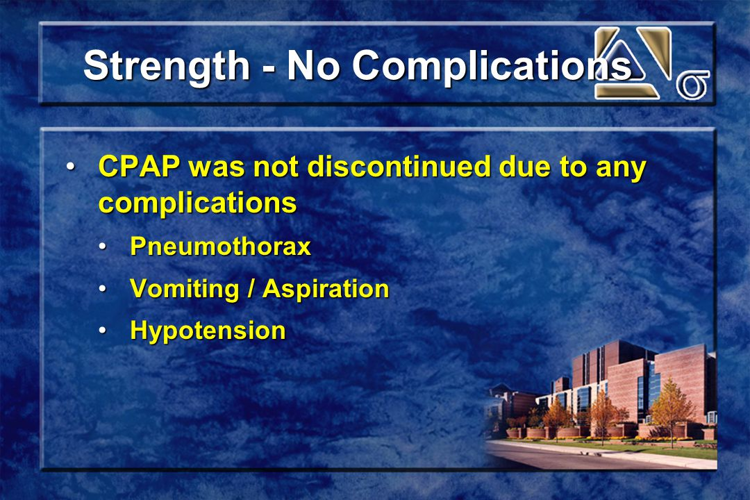 Strength - No Complications Strength - No Complications CPAP was not discontinued due to any complicationsCPAP was not discontinued due to any complications PneumothoraxPneumothorax Vomiting / AspirationVomiting / Aspiration HypotensionHypotension