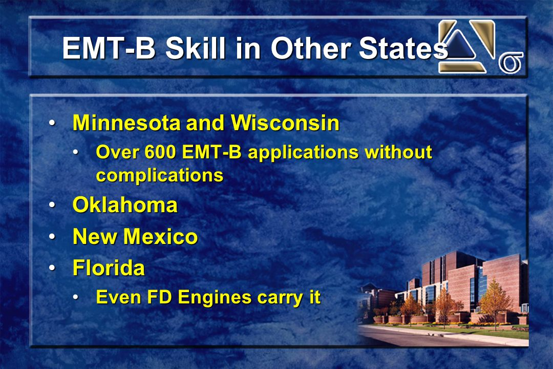 EMT-B Skill in Other States Minnesota and WisconsinMinnesota and Wisconsin Over 600 EMT-B applications without complicationsOver 600 EMT-B applications without complications OklahomaOklahoma New MexicoNew Mexico FloridaFlorida Even FD Engines carry itEven FD Engines carry it