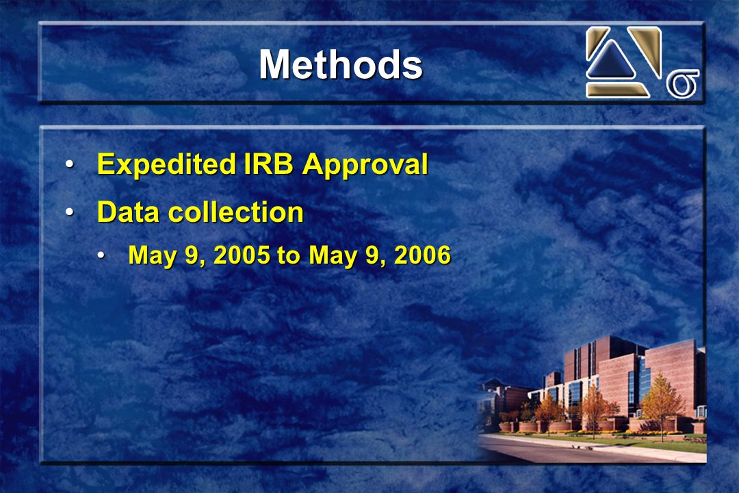 Methods Expedited IRB ApprovalExpedited IRB Approval Data collectionData collection May 9, 2005 to May 9, 2006May 9, 2005 to May 9, 2006