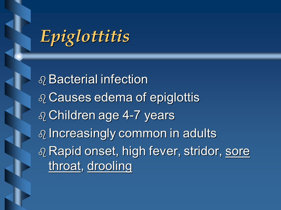 Epiglottitis b Bacterial infection b Causes edema of epiglottis b Children age 4-7 years b Increasingly common in adults b Rapid onset, high fever, stridor, sore throat, drooling