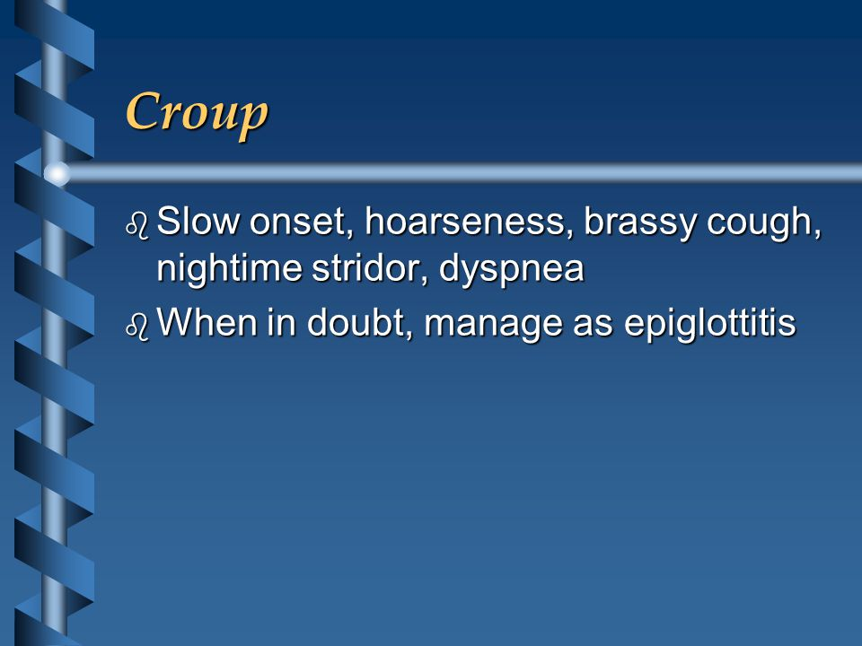 Croup b Slow onset, hoarseness, brassy cough, nightime stridor, dyspnea b When in doubt, manage as epiglottitis