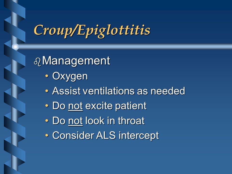 Croup/Epiglottitis b Management OxygenOxygen Assist ventilations as neededAssist ventilations as needed Do not excite patientDo not excite patient Do