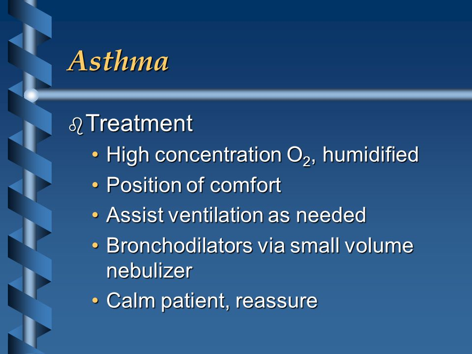 Asthma b Treatment High concentration O 2, humidifiedHigh concentration O 2, humidified Position of comfortPosition of comfort Assist ventilation as neededAssist ventilation as needed Bronchodilators via small volume nebulizerBronchodilators via small volume nebulizer Calm patient, reassureCalm patient, reassure