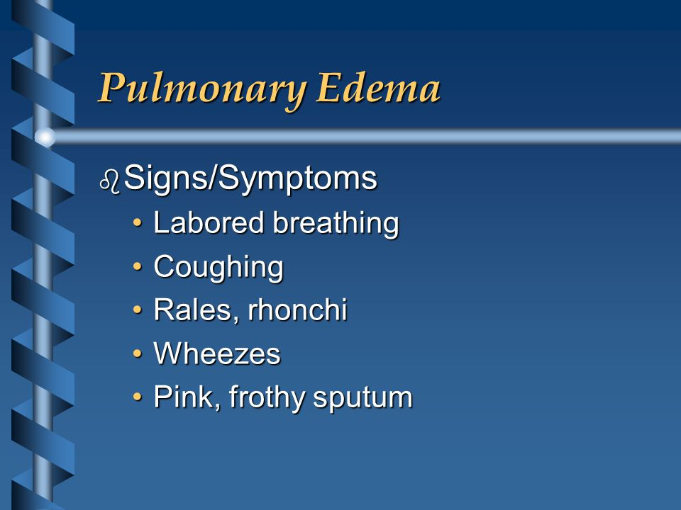 Pulmonary Edema b Signs/Symptoms Labored breathingLabored breathing CoughingCoughing Rales, rhonchiRales, rhonchi WheezesWheezes Pink, frothy sputumPink, frothy sputum