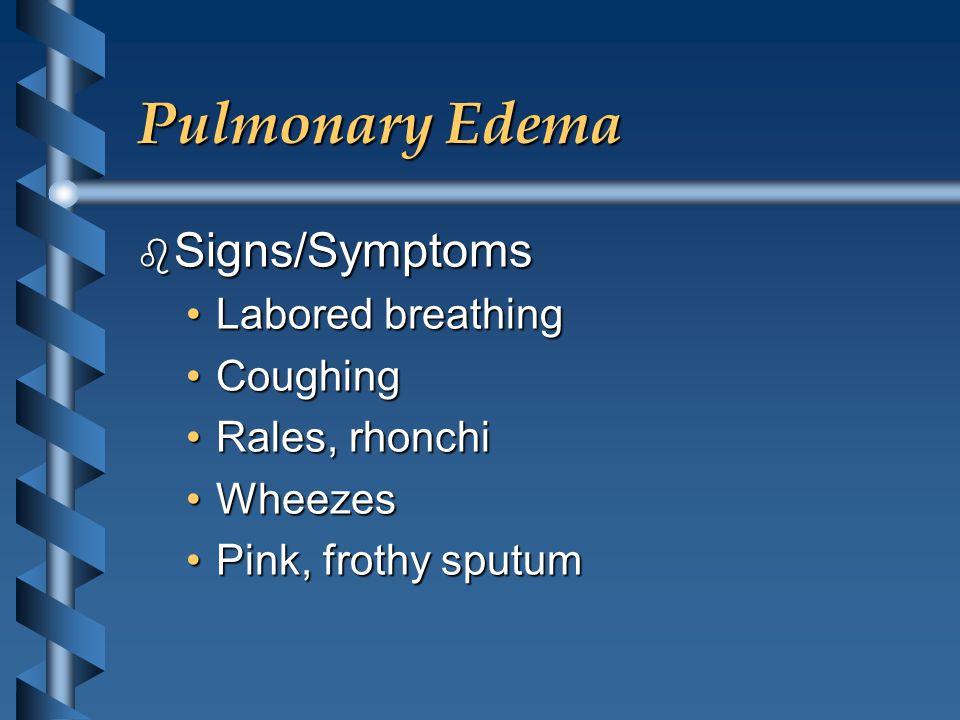 Pulmonary Edema b Signs/Symptoms Labored breathingLabored breathing CoughingCoughing Rales, rhonchiRales, rhonchi WheezesWheezes Pink, frothy sputumPi