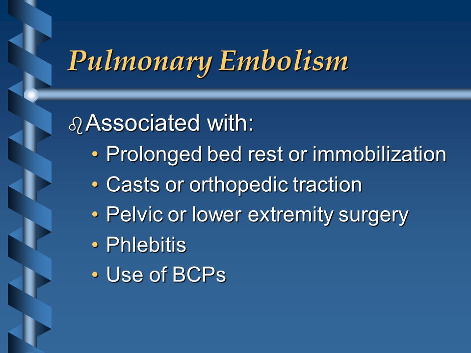 Pulmonary Embolism b Associated with: Prolonged bed rest or immobilizationProlonged bed rest or immobilization Casts or orthopedic tractionCasts or orthopedic traction Pelvic or lower extremity surgeryPelvic or lower extremity surgery PhlebitisPhlebitis Use of BCPsUse of BCPs