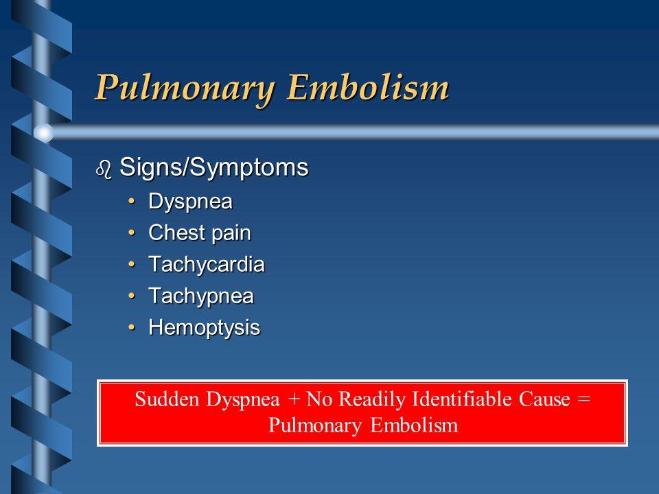 Pulmonary Embolism b Signs/Symptoms DyspneaDyspnea Chest painChest pain TachycardiaTachycardia TachypneaTachypnea HemoptysisHemoptysis Sudden Dyspnea