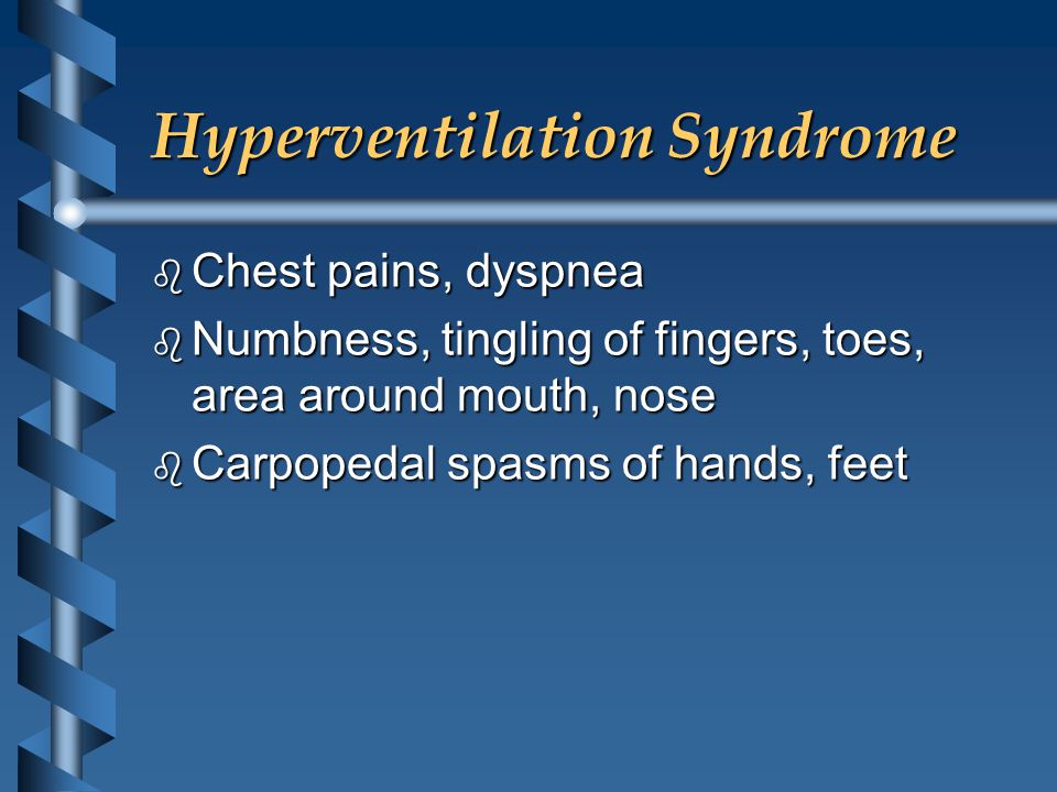 Hyperventilation Syndrome b Chest pains, dyspnea b Numbness, tingling of fingers, toes, area around mouth, nose b Carpopedal spasms of hands, feet