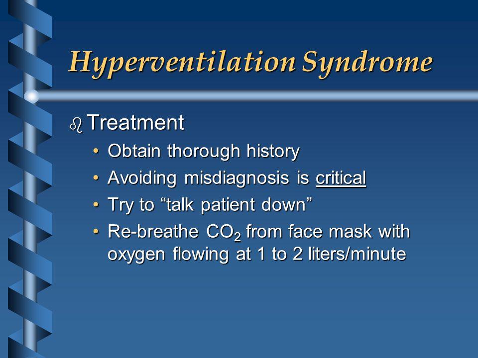 Hyperventilation Syndrome b Treatment Obtain thorough historyObtain thorough history Avoiding misdiagnosis is criticalAvoiding misdiagnosis is critica