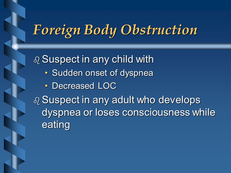 Foreign Body Obstruction b Suspect in any child with Sudden onset of dyspneaSudden onset of dyspnea Decreased LOCDecreased LOC b Suspect in any adult