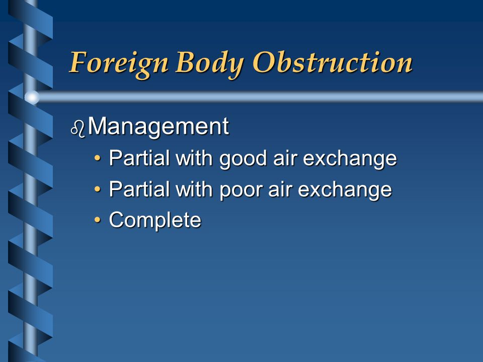 Foreign Body Obstruction b Management Partial with good air exchangePartial with good air exchange Partial with poor air exchangePartial with poor air
