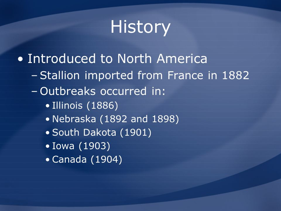 History Introduced to North America –Stallion imported from France in 1882 –Outbreaks occurred in: Illinois (1886) Nebraska (1892 and 1898) South Dako