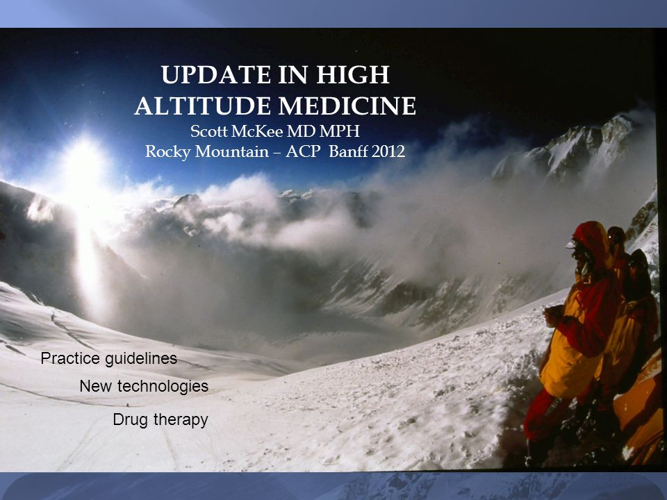 UPDATE IN HIGH ALTITUDE MEDICINE Scott McKee MD MPH Rocky Mountain GIM: Banff 2012 UPDATE IN HIGH ALTITUDE MEDICINE Scott McKee MD MPH Rocky Mountain – ACP Banff 2012 Practice guidelines New technologies Drug therapy