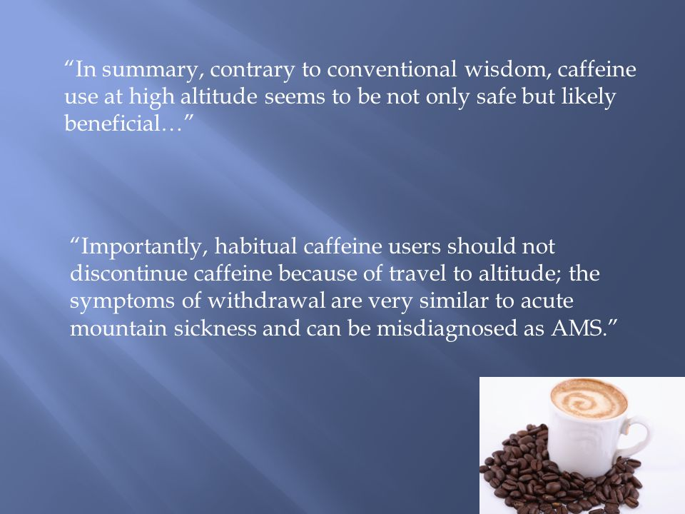 In summary, contrary to conventional wisdom, caffeine use at high altitude seems to be not only safe but likely beneficial… Importantly, habitual caffeine users should not discontinue caffeine because of travel to altitude; the symptoms of withdrawal are very similar to acute mountain sickness and can be misdiagnosed as AMS.