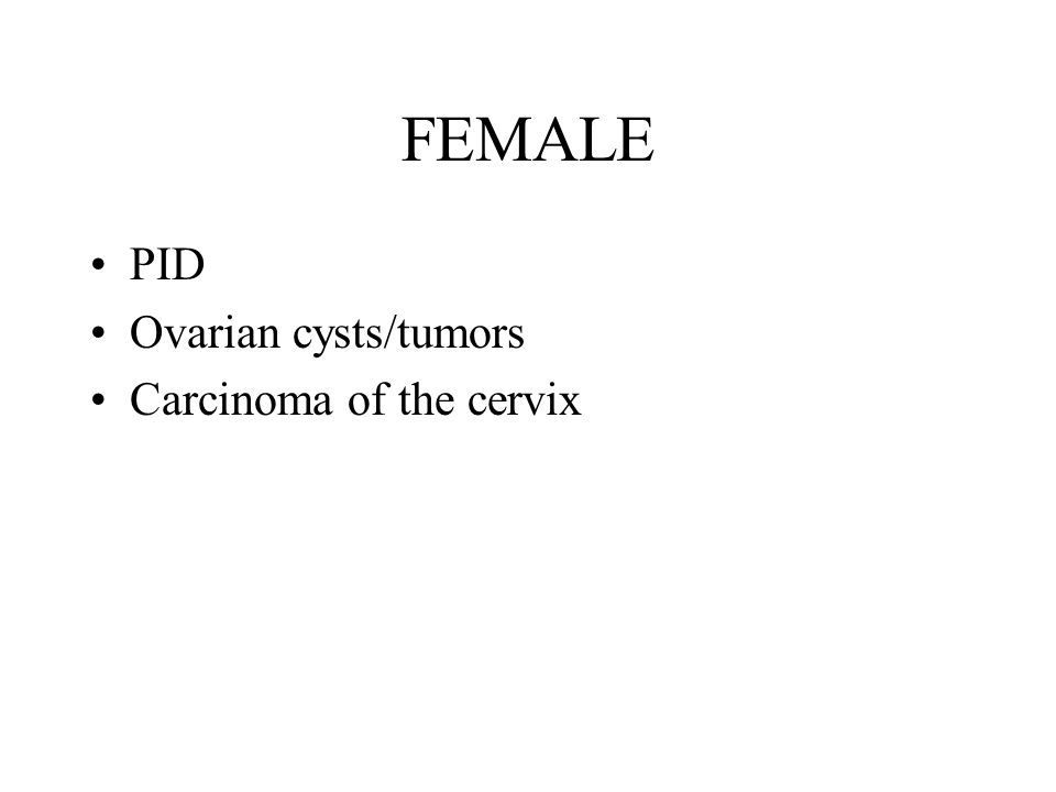 FEMALE PID Ovarian cysts/tumors Carcinoma of the cervix