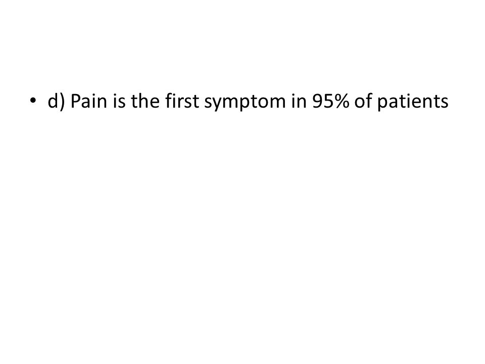 d) Pain is the first symptom in 95% of patients