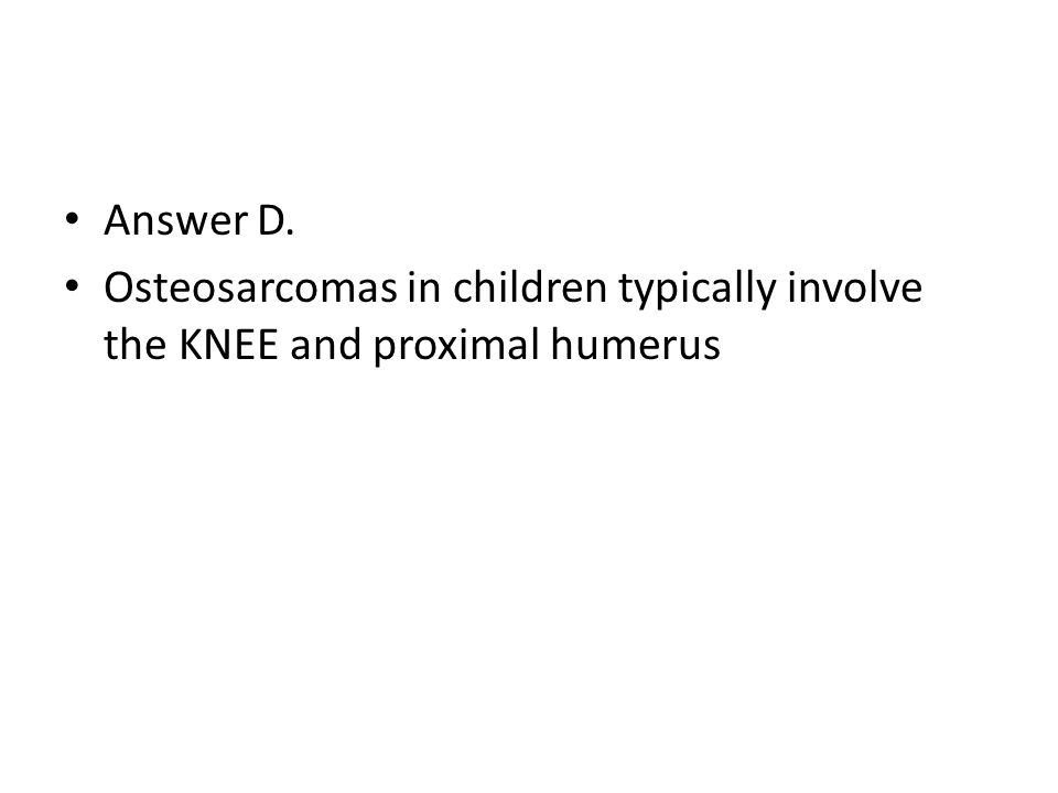 Answer D. Osteosarcomas in children typically involve the KNEE and proximal humerus