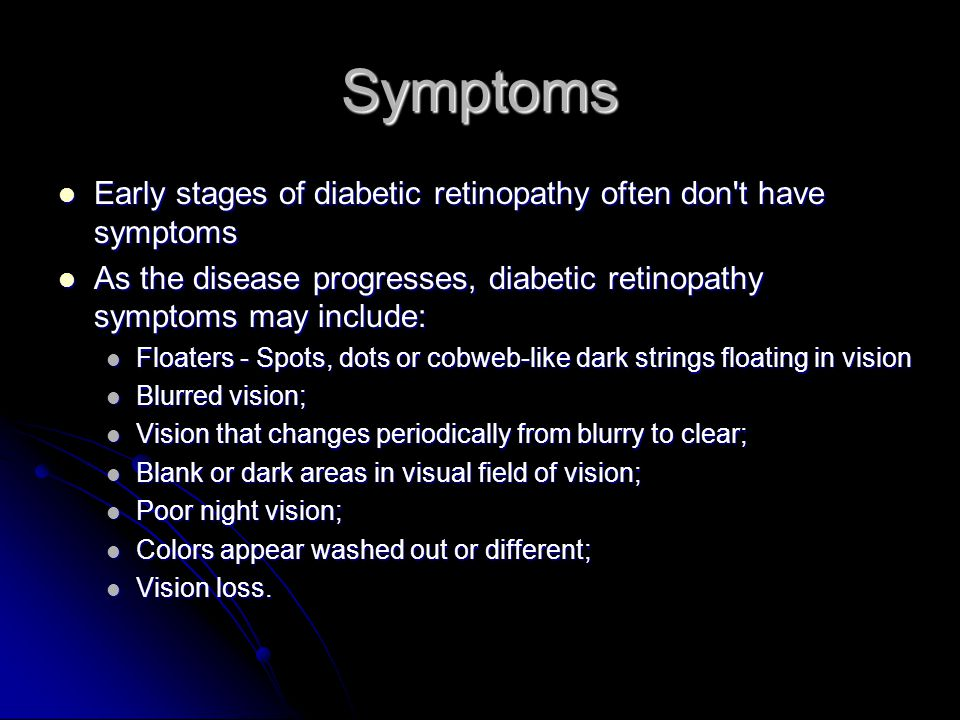 Symptoms Early stages of diabetic retinopathy often don t have symptoms Early stages of diabetic retinopathy often don t have symptoms As the disease progresses, diabetic retinopathy symptoms may include: As the disease progresses, diabetic retinopathy symptoms may include: Floaters - Spots, dots or cobweb-like dark strings floating in vision Floaters - Spots, dots or cobweb-like dark strings floating in vision Blurred vision; Blurred vision; Vision that changes periodically from blurry to clear; Vision that changes periodically from blurry to clear; Blank or dark areas in visual field of vision; Blank or dark areas in visual field of vision; Poor night vision; Poor night vision; Colors appear washed out or different; Colors appear washed out or different; Vision loss.