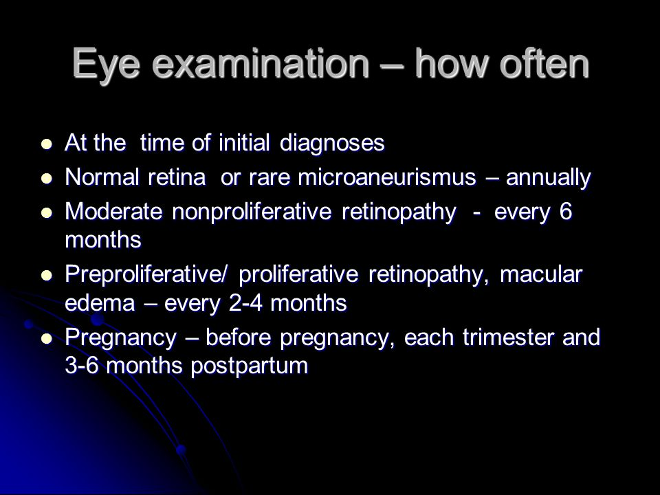 Eye examination – how often At the time of initial diagnoses At the time of initial diagnoses Normal retina or rare microaneurismus – annually Normal retina or rare microaneurismus – annually Moderate nonproliferative retinopathy - every 6 months Moderate nonproliferative retinopathy - every 6 months Preproliferative/ proliferative retinopathy, macular edema – every 2-4 months Preproliferative/ proliferative retinopathy, macular edema – every 2-4 months Pregnancy – before pregnancy, each trimester and 3-6 months postpartum Pregnancy – before pregnancy, each trimester and 3-6 months postpartum