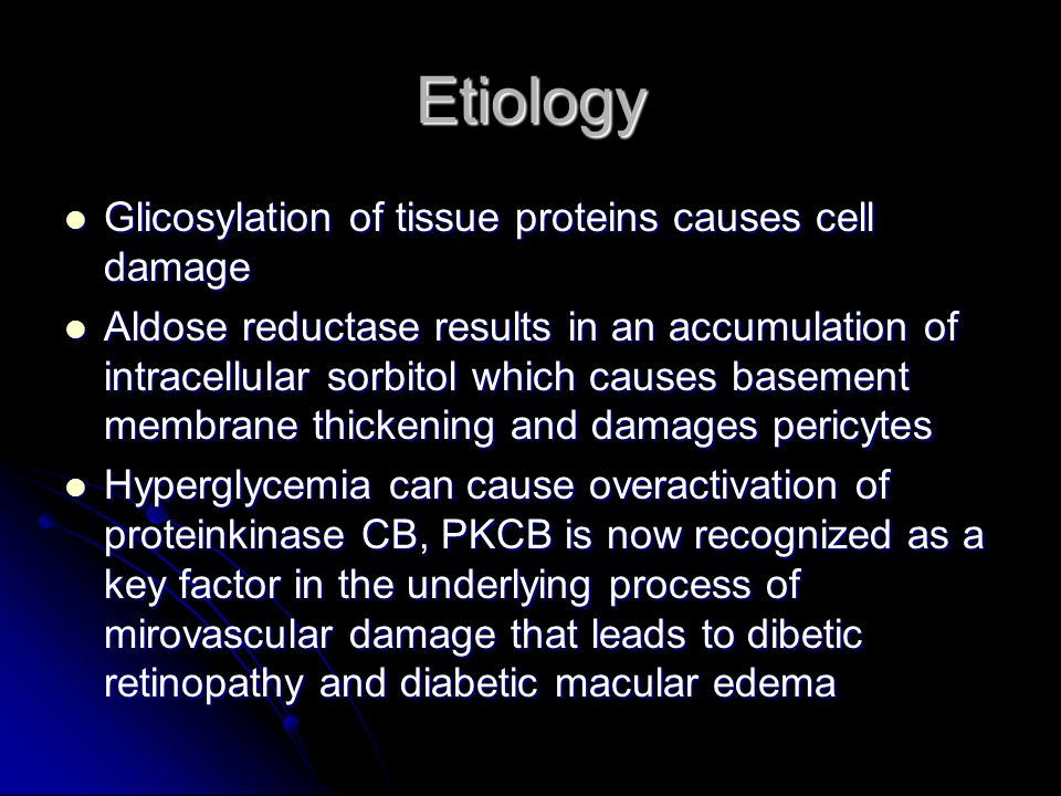 Etiology Glicosylation of tissue proteins causes cell damage Glicosylation of tissue proteins causes cell damage Aldose reductase results in an accumulation of intracellular sorbitol which causes basement membrane thickening and damages pericytes Aldose reductase results in an accumulation of intracellular sorbitol which causes basement membrane thickening and damages pericytes Hyperglycemia can cause overactivation of proteinkinase CB, PKCB is now recognized as a key factor in the underlying process of mirovascular damage that leads to dibetic retinopathy and diabetic macular edema Hyperglycemia can cause overactivation of proteinkinase CB, PKCB is now recognized as a key factor in the underlying process of mirovascular damage that leads to dibetic retinopathy and diabetic macular edema