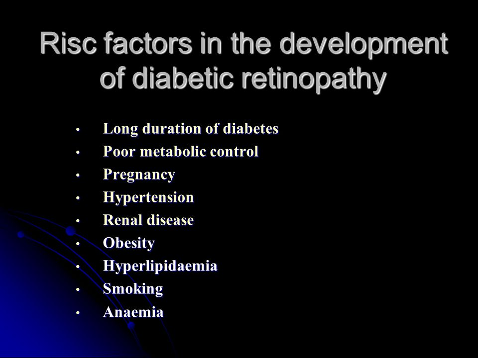 Risc factors in the development of diabetic retinopathy Long duration of diabetes Long duration of diabetes Poor metabolic control Poor metabolic control Pregnancy Pregnancy Hypertension Hypertension Renal disease Renal disease Obesity Obesity Hyperlipidaemia Hyperlipidaemia Smoking Smoking Anaemia Anaemia